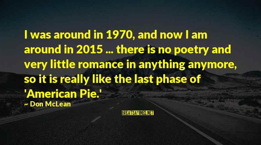 Don Mclean Sayings By Don McLean: I was around in 1970, and now I am around in 2015 ... there is