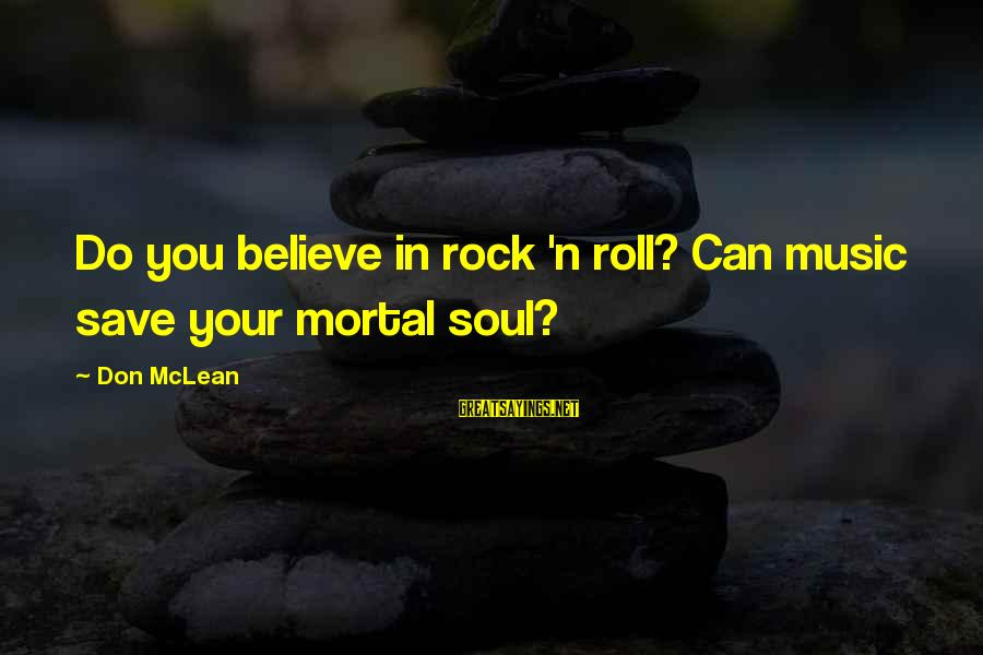 Don Mclean Sayings By Don McLean: Do you believe in rock 'n roll? Can music save your mortal soul?