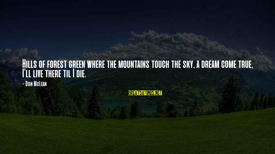 Don Mclean Sayings By Don McLean: Hills of forest green where the mountains touch the sky, a dream come true, I'll