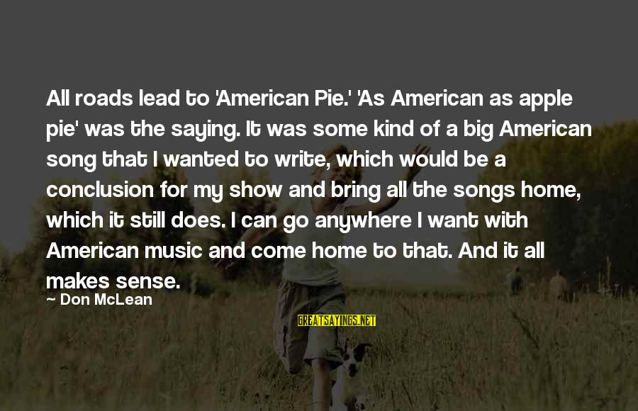 Don Mclean Sayings By Don McLean: All roads lead to 'American Pie.' 'As American as apple pie' was the saying. It