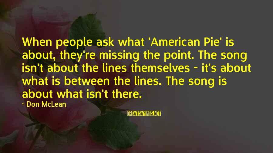 Don Mclean Sayings By Don McLean: When people ask what 'American Pie' is about, they're missing the point. The song isn't