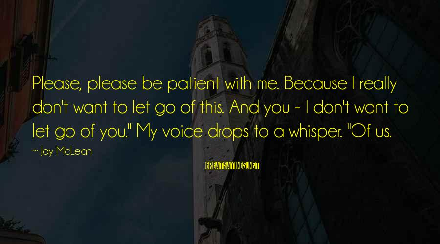 Don Mclean Sayings By Jay McLean: Please, please be patient with me. Because I really don't want to let go of