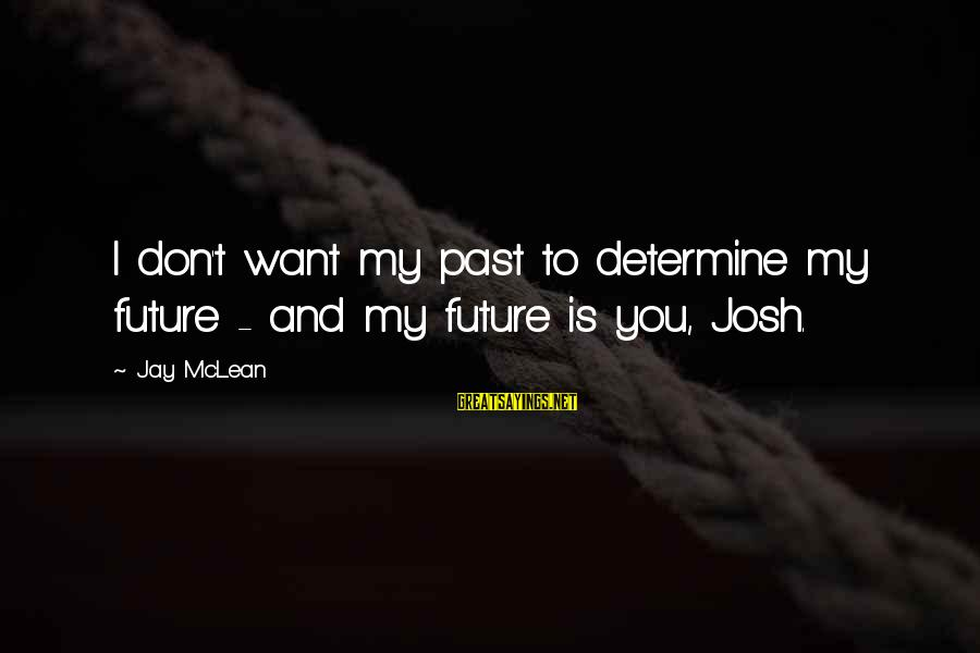 Don Mclean Sayings By Jay McLean: I don't want my past to determine my future - and my future is you,