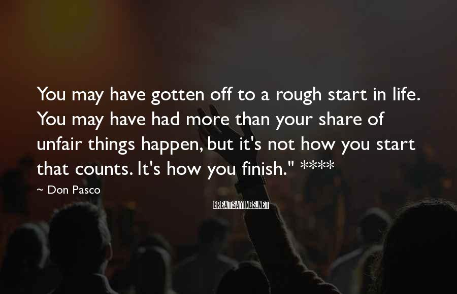 Don Pasco Sayings: You may have gotten off to a rough start in life. You may have had