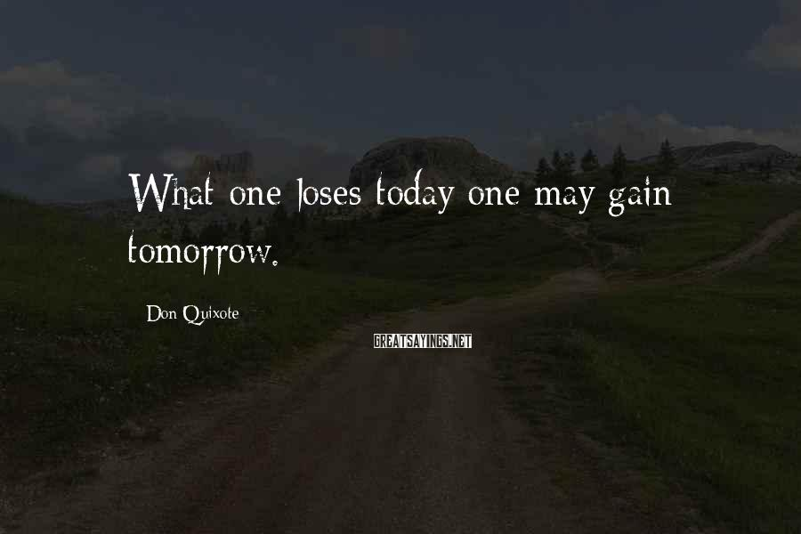 Don Quixote Sayings: What one loses today one may gain tomorrow.