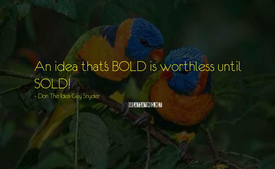 Don The Idea Guy Snyder Sayings: An idea that's BOLD is worthless until SOLD!