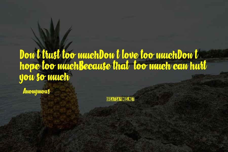 """Don Trust Too Much Sayings By Anonymous: Don't trust too muchDon't love too muchDon't hope too muchBecause that """"too much""""can hurt you"""