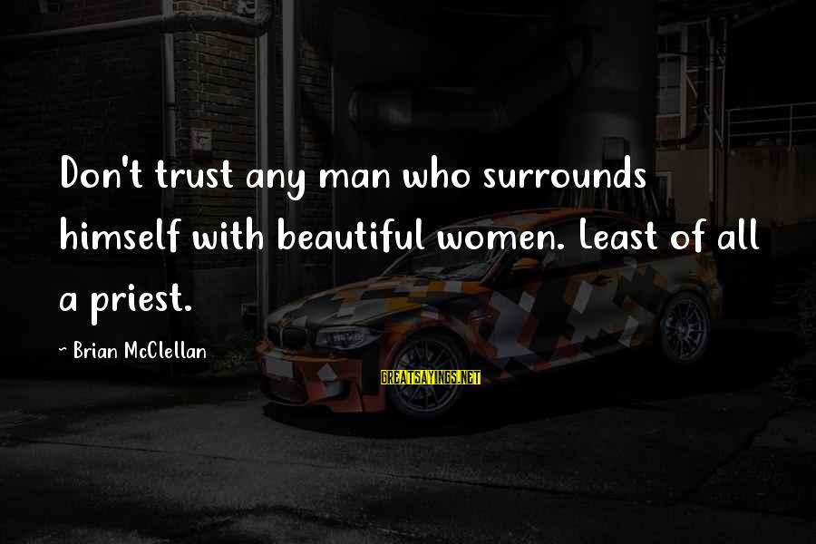 Don Trust Too Much Sayings By Brian McClellan: Don't trust any man who surrounds himself with beautiful women. Least of all a priest.