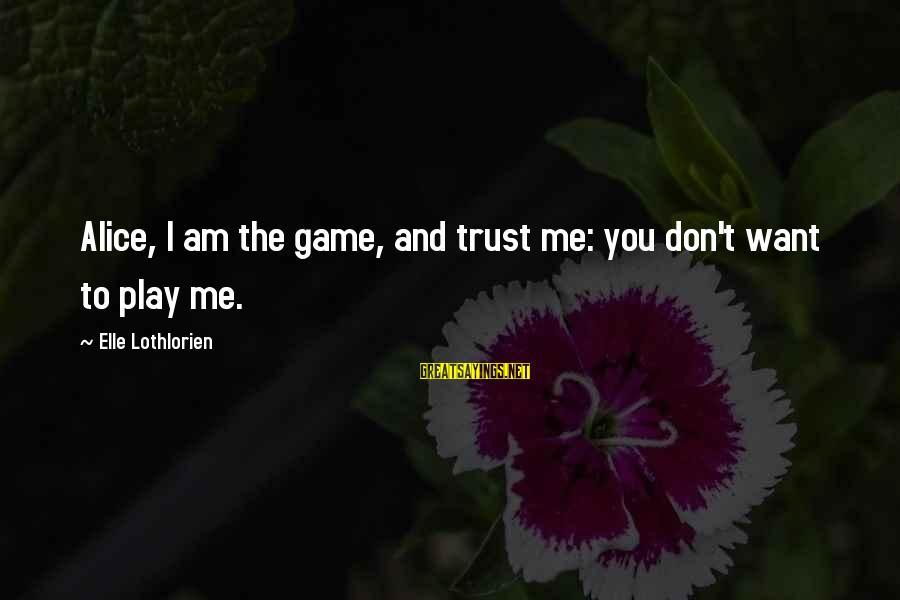 Don Trust Too Much Sayings By Elle Lothlorien: Alice, I am the game, and trust me: you don't want to play me.
