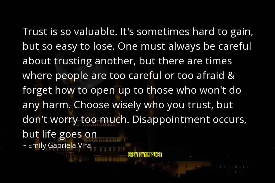 Don Trust Too Much Sayings By Emily Gabriela Vira: Trust is so valuable. It's sometimes hard to gain, but so easy to lose. One