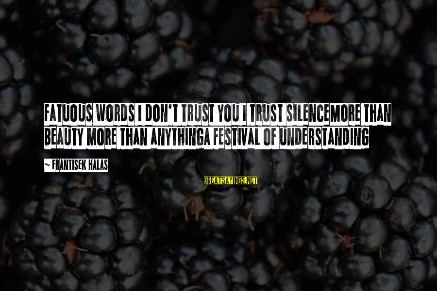 Don Trust Too Much Sayings By Frantisek Halas: Fatuous words I don't trust you I trust silenceMore than beauty more than anythingA festival