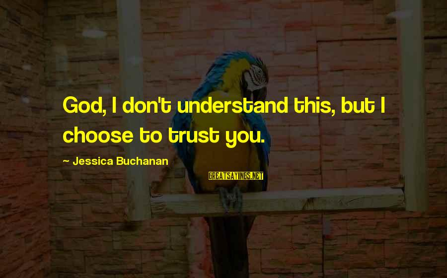 Don Trust Too Much Sayings By Jessica Buchanan: God, I don't understand this, but I choose to trust you.
