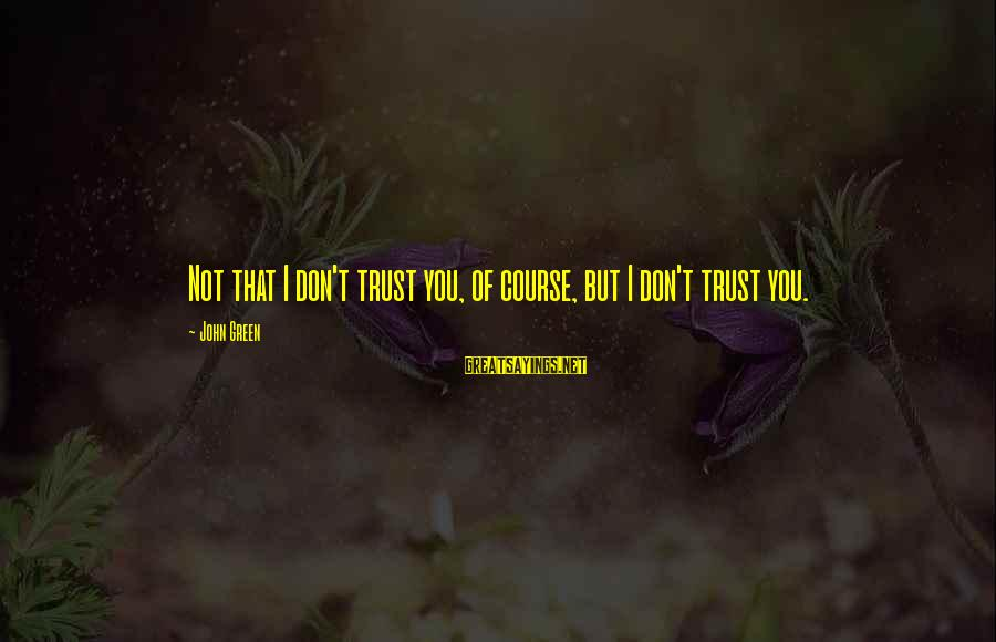 Don Trust Too Much Sayings By John Green: Not that I don't trust you, of course, but I don't trust you.
