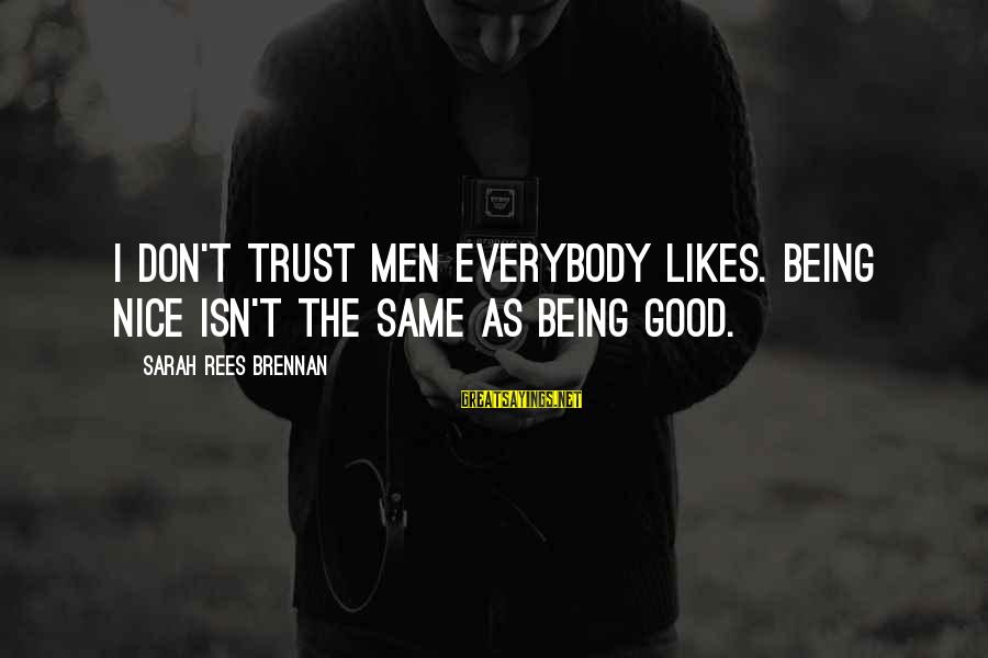 Don Trust Too Much Sayings By Sarah Rees Brennan: I don't trust men everybody likes. Being nice isn't the same as being good.