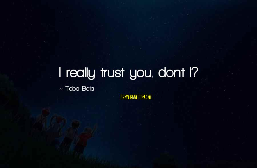 Don Trust Too Much Sayings By Toba Beta: I really trust you, don't I?