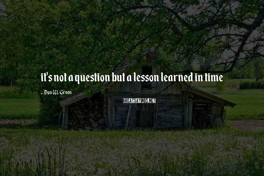 Don W. Green Sayings: it's not a question but a lesson learned in time