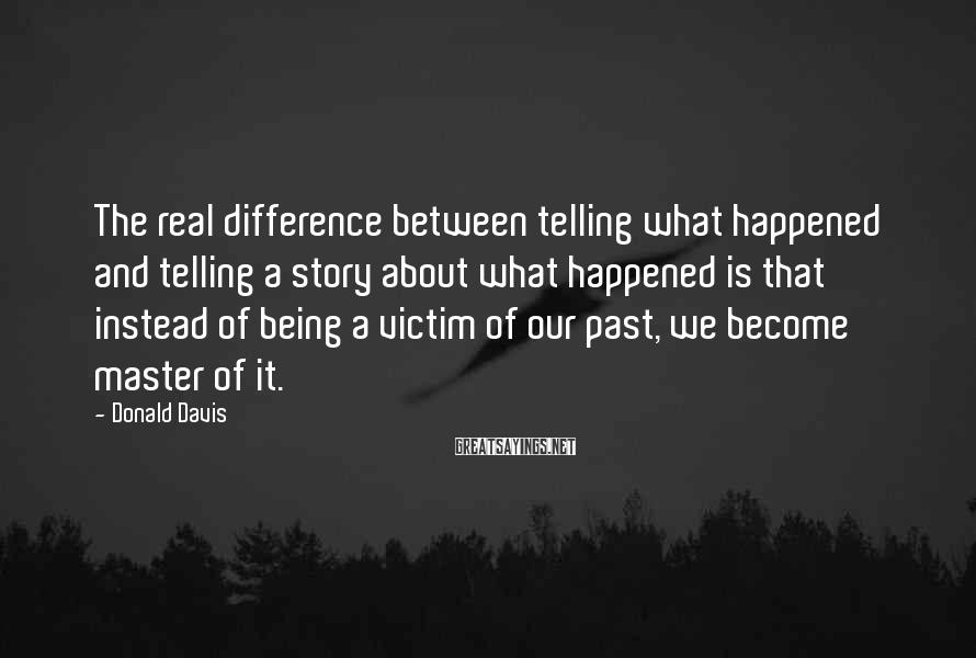 Donald Davis Sayings: The real difference between telling what happened and telling a story about what happened is