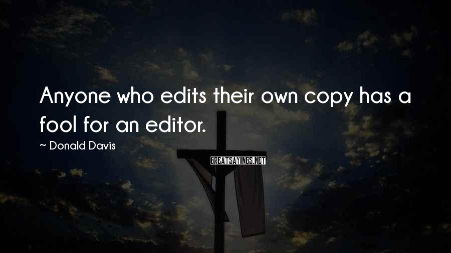 Donald Davis Sayings: Anyone who edits their own copy has a fool for an editor.