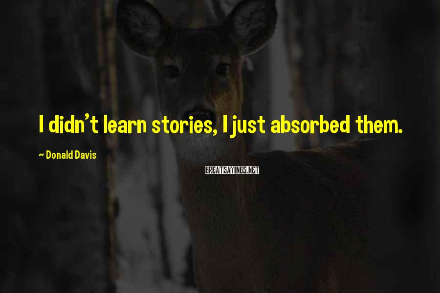 Donald Davis Sayings: I didn't learn stories, I just absorbed them.