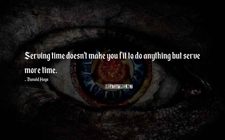 Donald Hays Sayings: Serving time doesn't make you fit to do anything but serve more time.