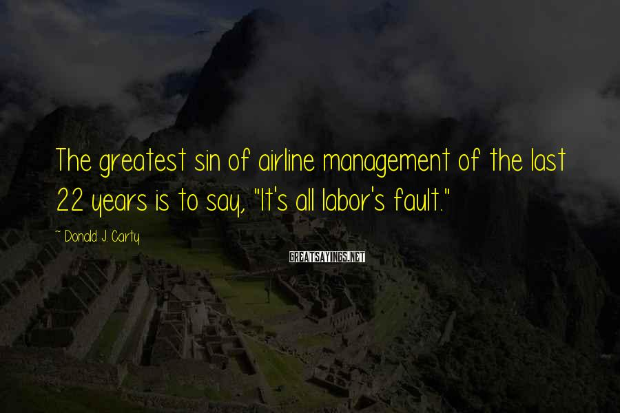 "Donald J. Carty Sayings: The greatest sin of airline management of the last 22 years is to say, ""It's"