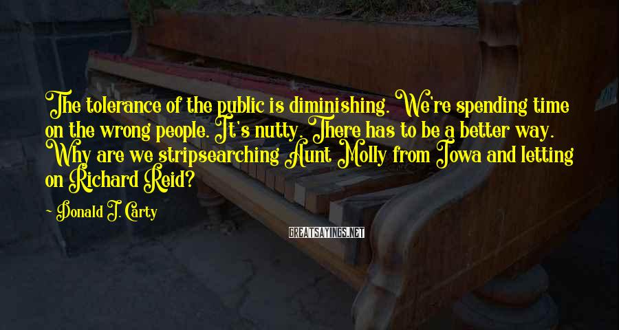 Donald J. Carty Sayings: The tolerance of the public is diminishing. We're spending time on the wrong people. It's