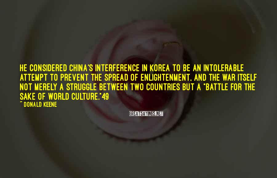 Donald Keene Sayings: He considered China's interference in Korea to be an intolerable attempt to prevent the spread