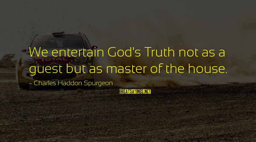 Donald Mckayle Sayings By Charles Haddon Spurgeon: We entertain God's Truth not as a guest but as master of the house.