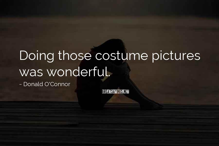 Donald O'Connor Sayings: Doing those costume pictures was wonderful.