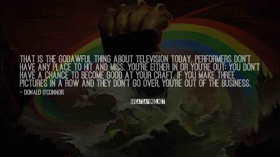 Donald O'Connor Sayings: That is the godawful thing about television today. Performers don't have any place to hit