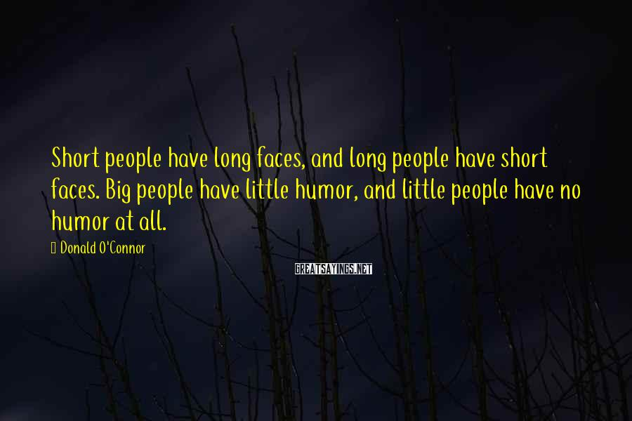 Donald O'Connor Sayings: Short people have long faces, and long people have short faces. Big people have little