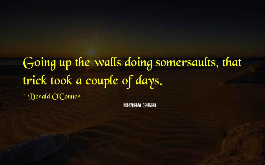 Donald O'Connor Sayings: Going up the walls doing somersaults, that trick took a couple of days.