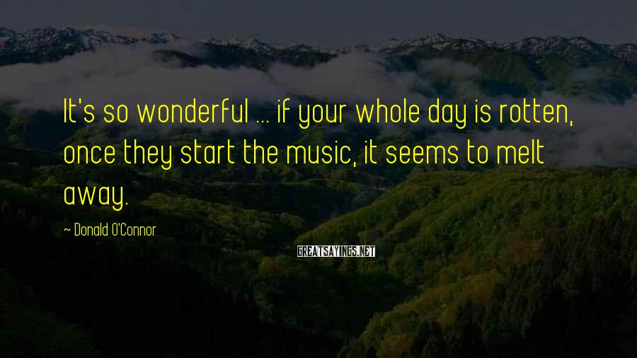 Donald O'Connor Sayings: It's so wonderful ... if your whole day is rotten, once they start the music,