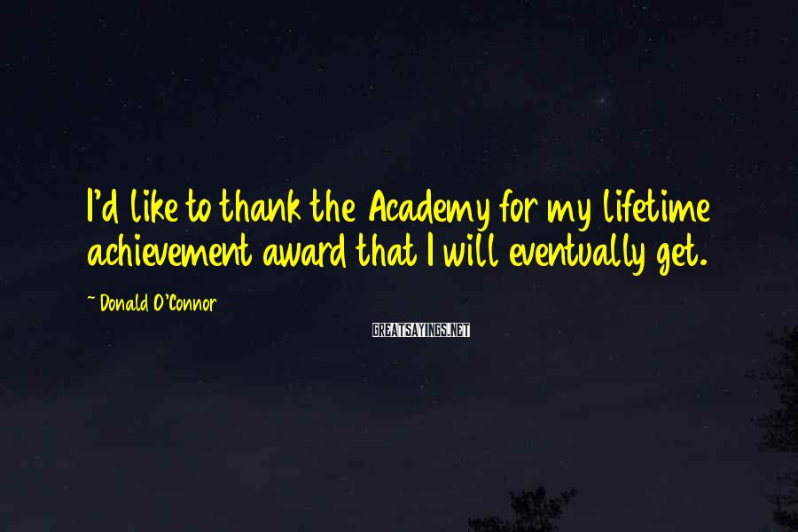 Donald O'Connor Sayings: I'd like to thank the Academy for my lifetime achievement award that I will eventually