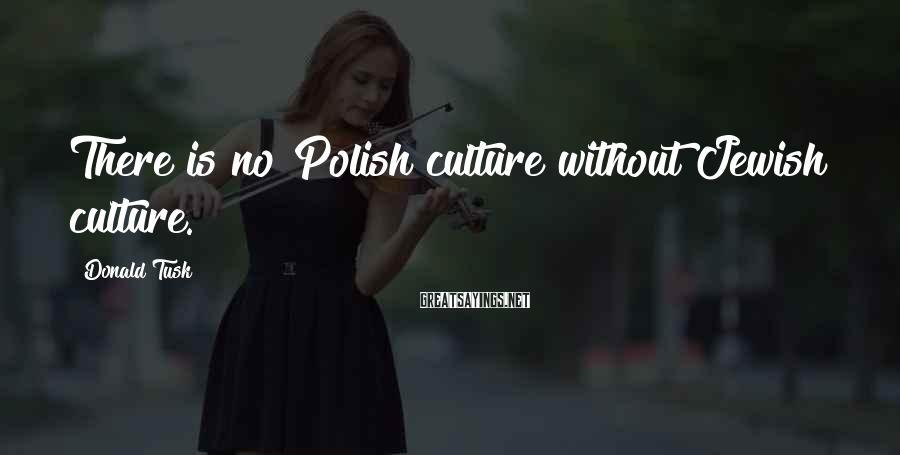 Donald Tusk Sayings: There is no Polish culture without Jewish culture.