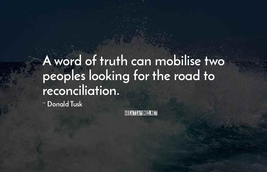 Donald Tusk Sayings: A word of truth can mobilise two peoples looking for the road to reconciliation.