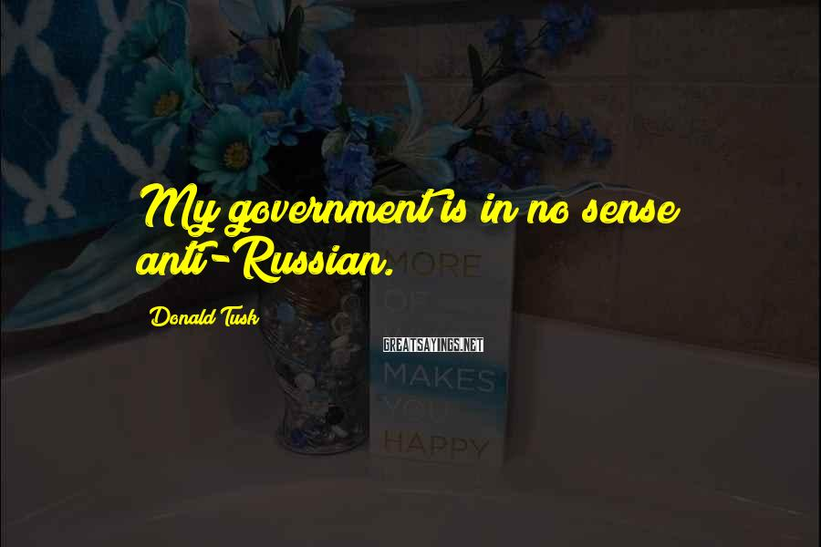Donald Tusk Sayings: My government is in no sense anti-Russian.