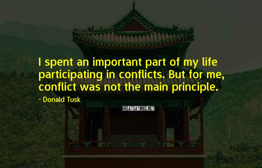 Donald Tusk Sayings: I spent an important part of my life participating in conflicts. But for me, conflict