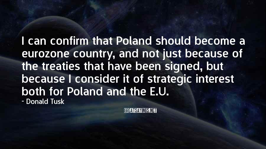 Donald Tusk Sayings: I can confirm that Poland should become a eurozone country, and not just because of