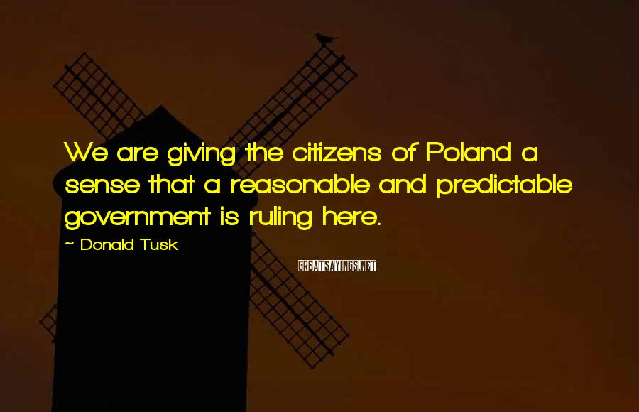 Donald Tusk Sayings: We are giving the citizens of Poland a sense that a reasonable and predictable government