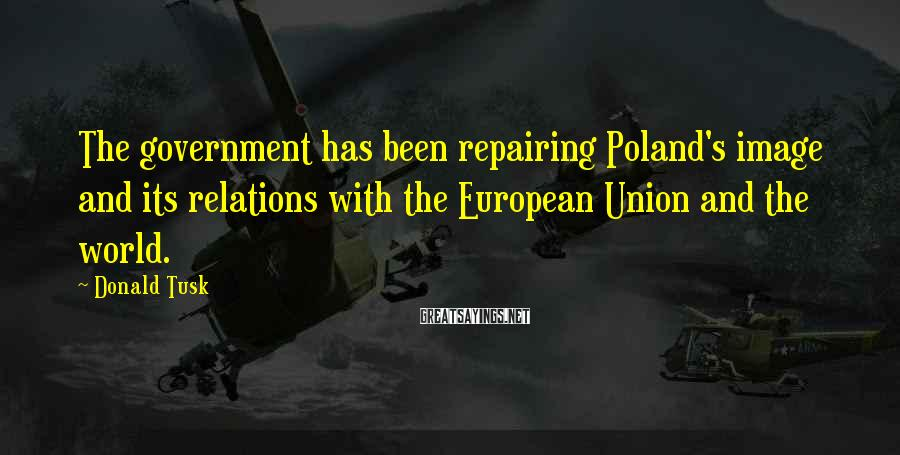 Donald Tusk Sayings: The government has been repairing Poland's image and its relations with the European Union and