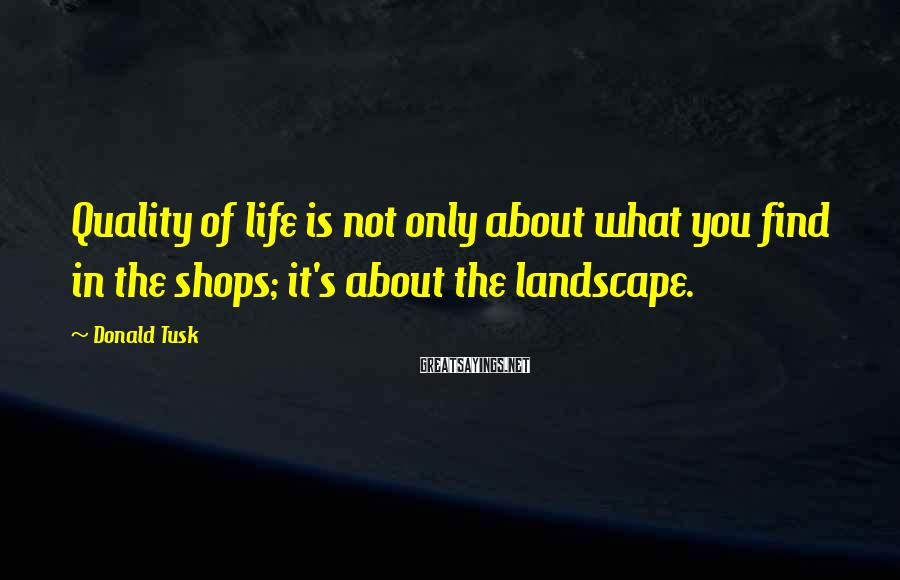 Donald Tusk Sayings: Quality of life is not only about what you find in the shops; it's about