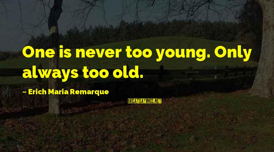 Done With Fake Friends Sayings By Erich Maria Remarque: One is never too young. Only always too old.