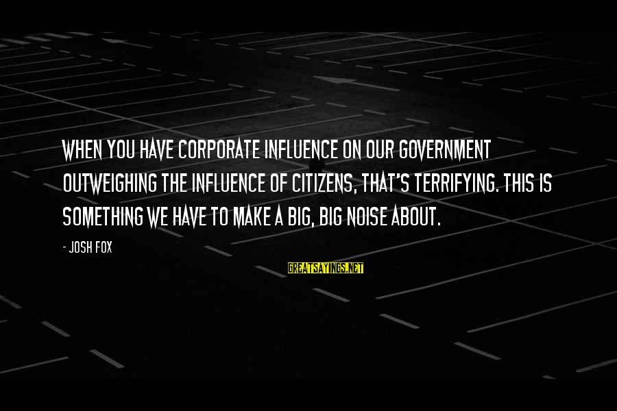 Done With Fake Friends Sayings By Josh Fox: When you have corporate influence on our government outweighing the influence of citizens, that's terrifying.