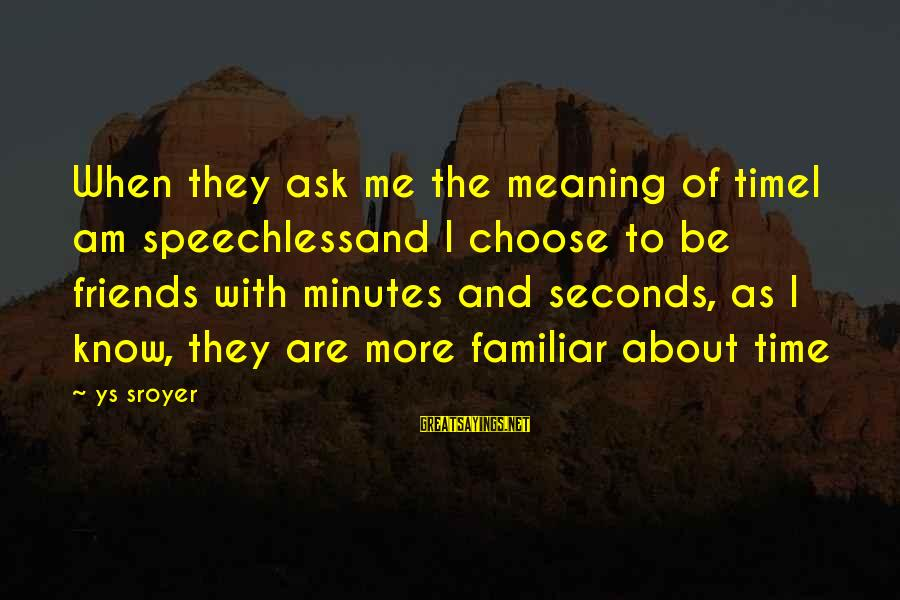 Done With Fake Friends Sayings By Ys Sroyer: When they ask me the meaning of timeI am speechlessand I choose to be friends