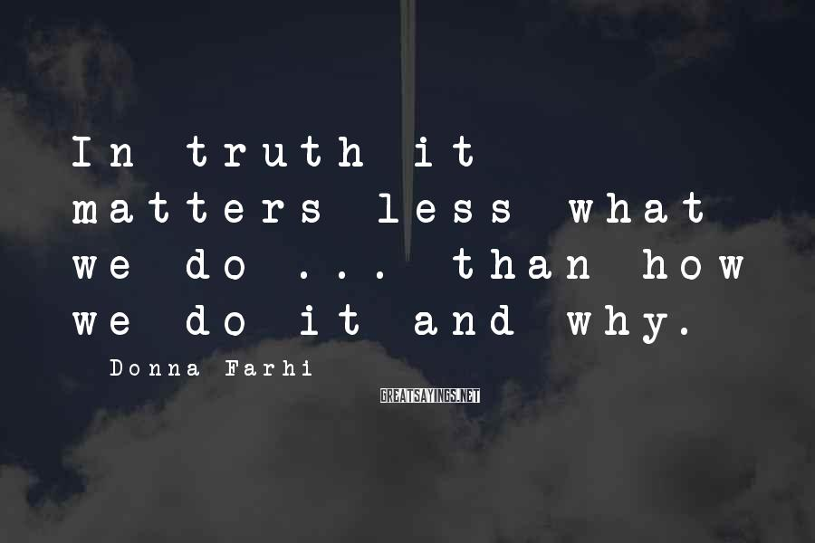 Donna Farhi Sayings: In truth it matters less what we do ... than how we do it and