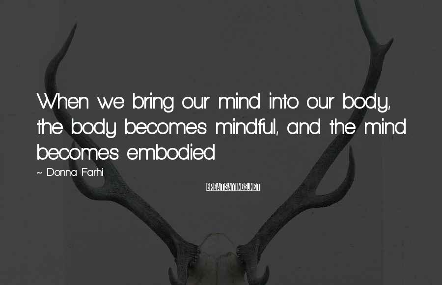 Donna Farhi Sayings: When we bring our mind into our body, the body becomes mindful, and the mind