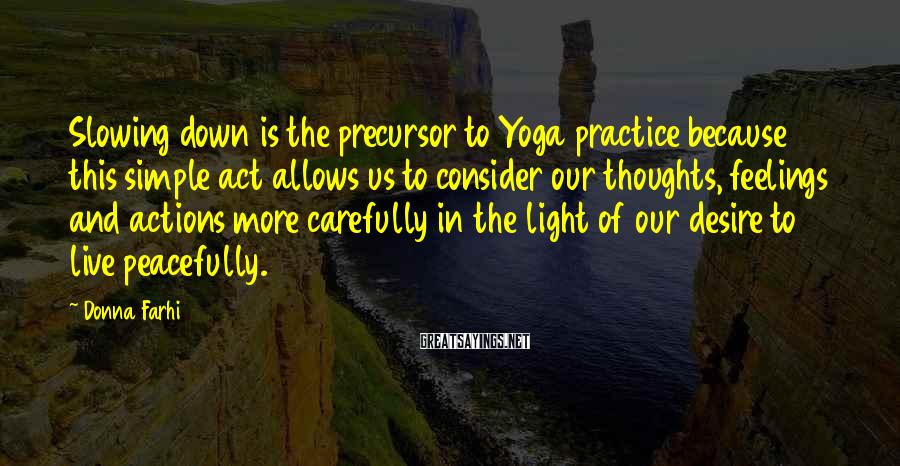 Donna Farhi Sayings: Slowing down is the precursor to Yoga practice because this simple act allows us to