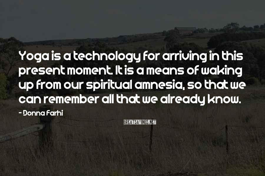 Donna Farhi Sayings: Yoga is a technology for arriving in this present moment. It is a means of