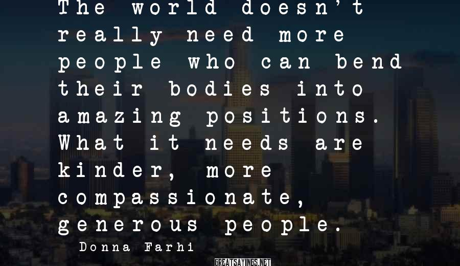 Donna Farhi Sayings: The world doesn't really need more people who can bend their bodies into amazing positions.
